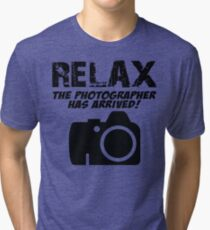 RELAX The Photographer Has Arrived! Tri-blend T-Shirt