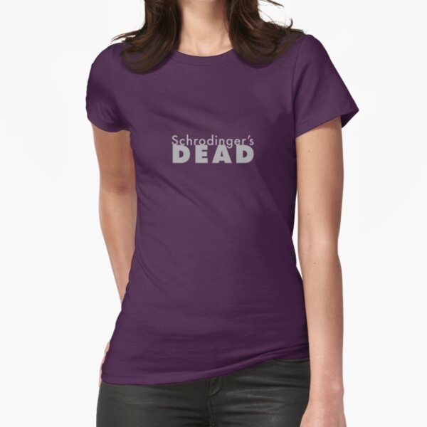 Schrodinger's DEAD -- cause that is an observable fact. Fitted T-Shirt