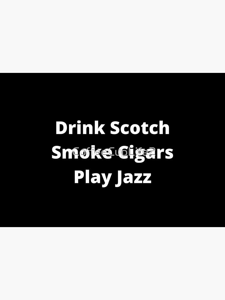 Drink Scotch, Smoke Cigars, Play Jazz by CoffeeCupLife2