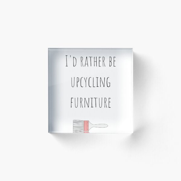 I'd rather be upcycling furniture Acrylic Block