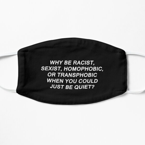 Why Be Racist Sexist Homophobic or Transphobic Flat Mask