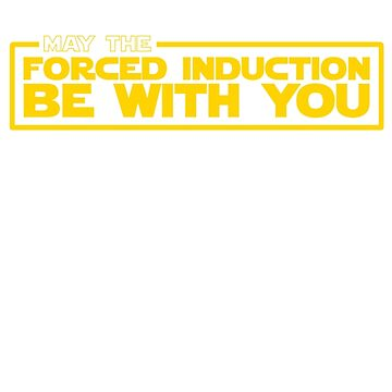 May the Forced Induction be With You by FortyNinjaFISH