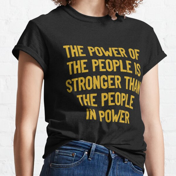The Power of The People is Stronger than the People in Power Classic T-Shirt