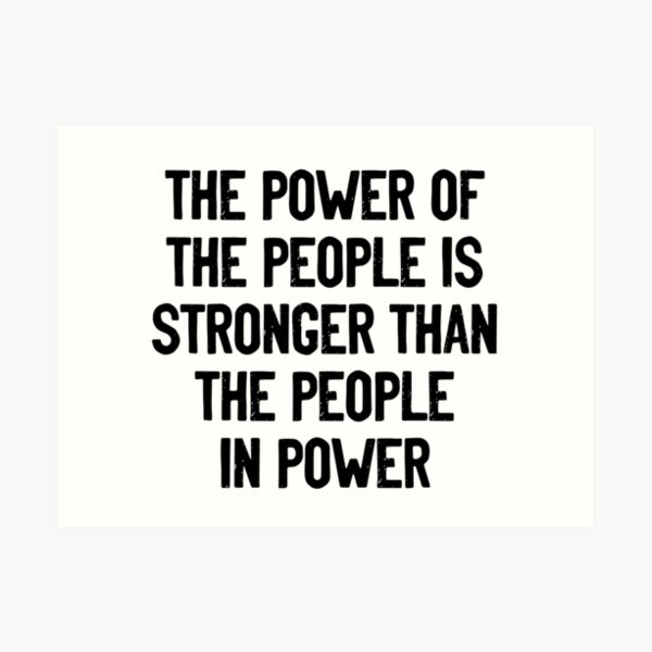 The Power of The People is Stronger than the People in Power Art Print