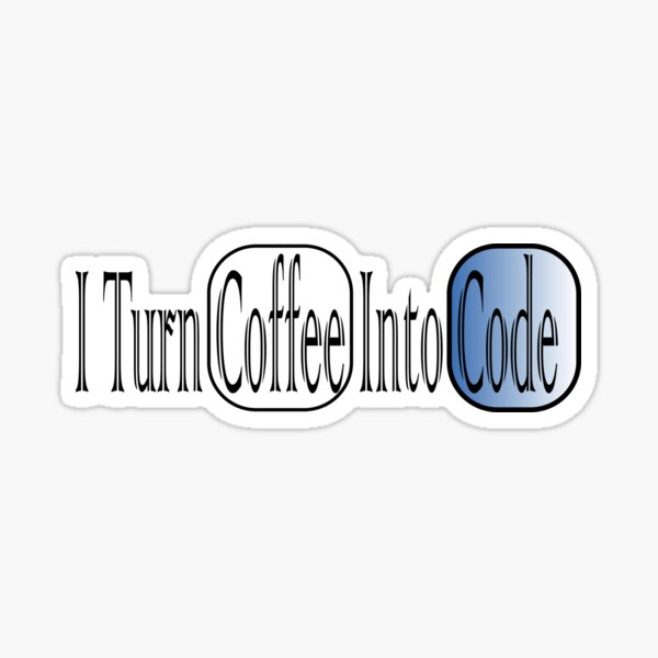 I Turn Coffee Into Code :Funny Programming T-Shirt,Coder Coding Hacker Software Developer, Funny Tees . Sticker