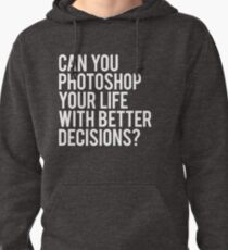 CAN YOU PHOTOSHOP YOUR LIFE WITH BETTER DECISIONS? Pullover Hoodie