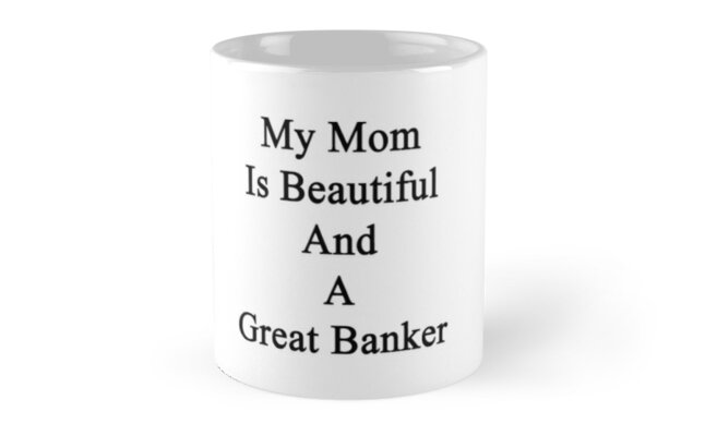 My Mom Is Beautiful And A Great Banker  by supernova23
