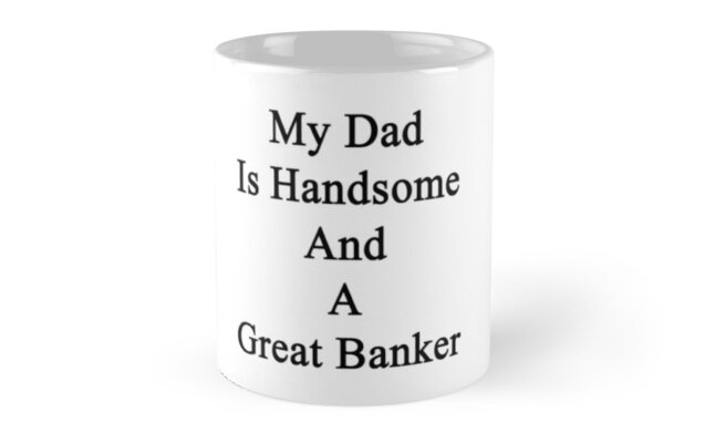 My Dad Is Handsome And A Great Banker  by supernova23
