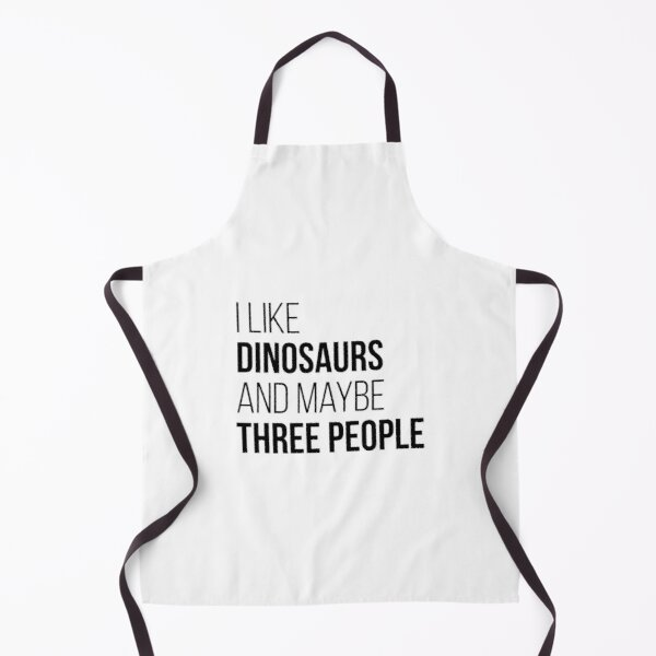 I Like Dinosaurs And Maybe Three People Apron