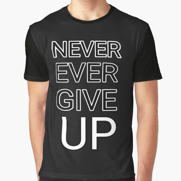 Never Ever Give Up T Shirts Redbubble