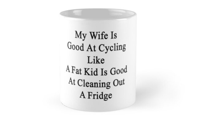 My Wife Is Good At Cycling Like A Fat Kid Is Good At Cleaning Out A Fridge  by supernova23