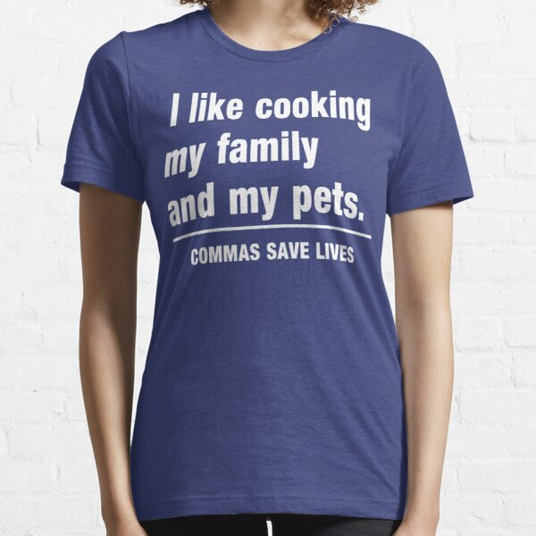 I look cooking my family and my pets. Commas save lives Essential T-Shirt