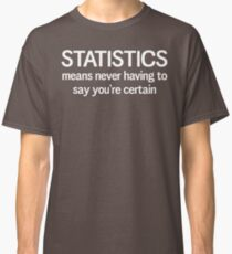 Statistics means you never having to say you're certain Classic T-Shirt