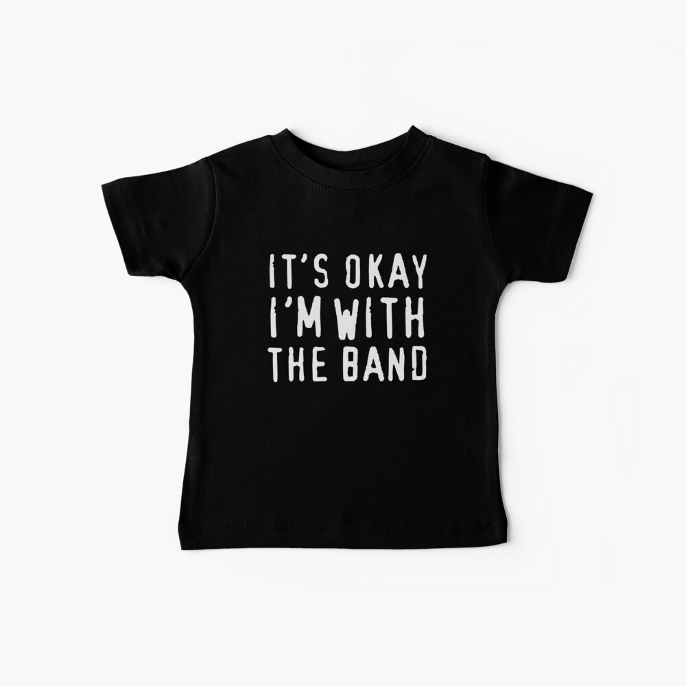It's okay I'm with the band Baby T-Shirt