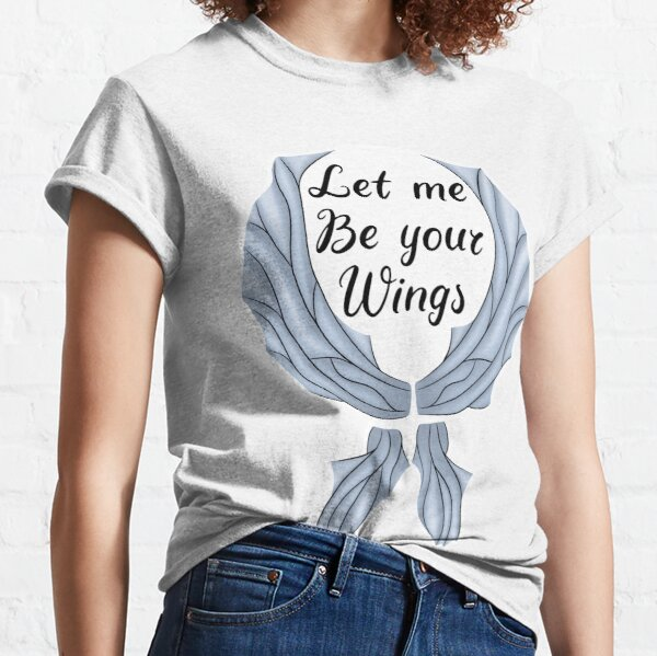 Let me be your wings Classic T-Shirt