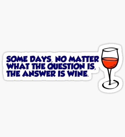 Some days, no matter what the question is, the answer is wine Sticker