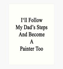 I'll Follow My Dad's Steps And A Painter Too  Art Print