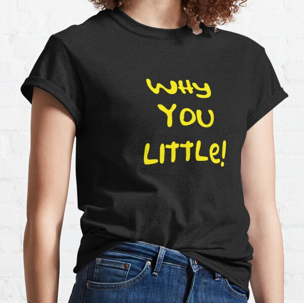 Why you little! Classic T-Shirt
