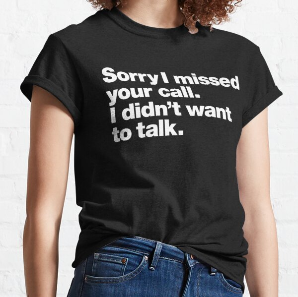 Sorry I missed your call. I didn't want to talk. Classic T-Shirt