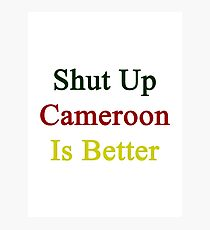 Shut Up Cameroon Is Better  Photographic Print