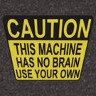 CAUTION: THIS MACHINE HAS NO BRAIN USE YOUR OWN by ChrisButler
