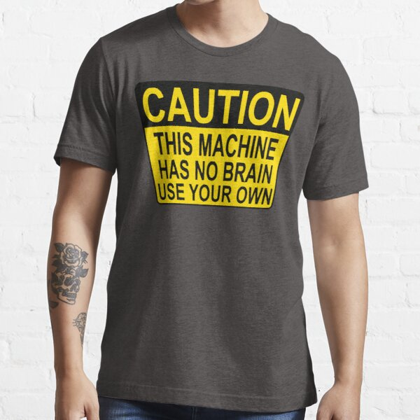CAUTION: THIS MACHINE HAS NO BRAIN USE YOUR OWN Essential T-Shirt