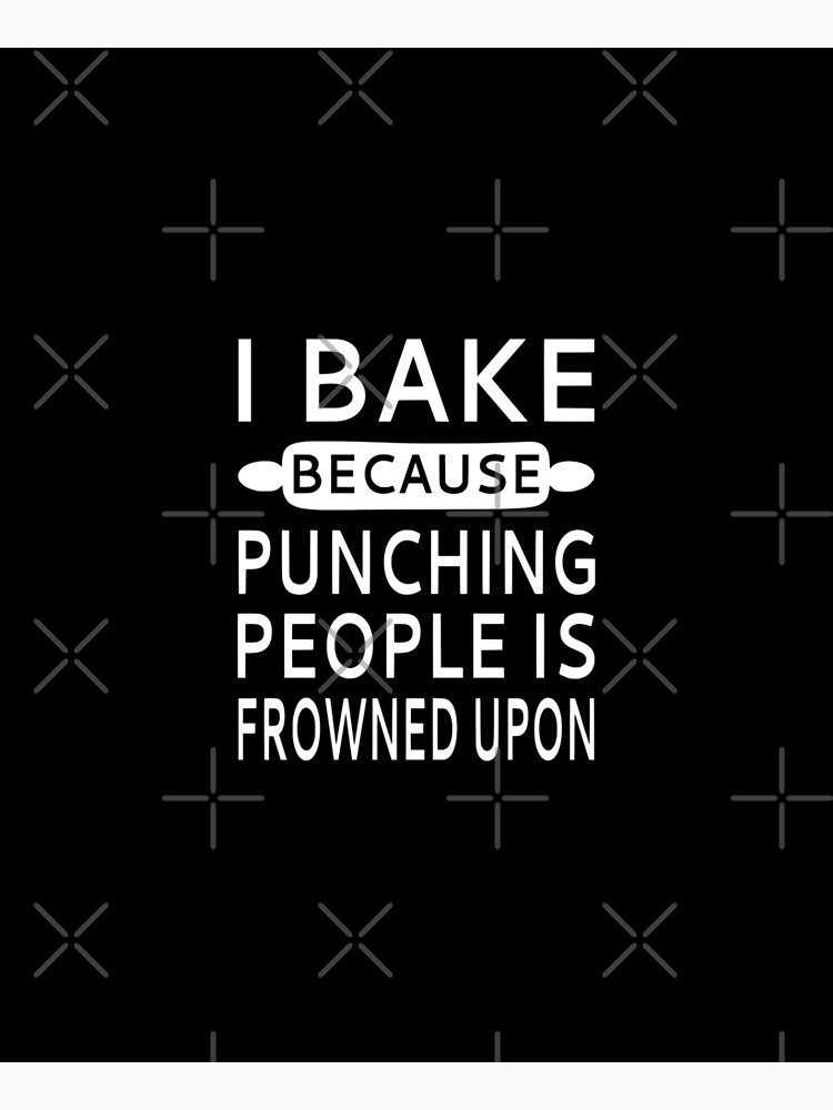 I Bake Because Punching People Is Frowned Upon by coolfuntees
