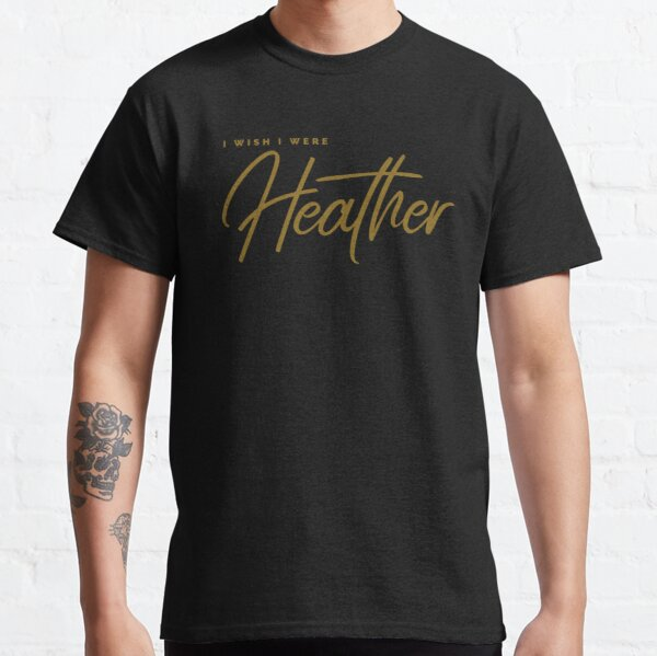 I wish I were Heather, Heather, I am Heather (Gold) Classic T-Shirt