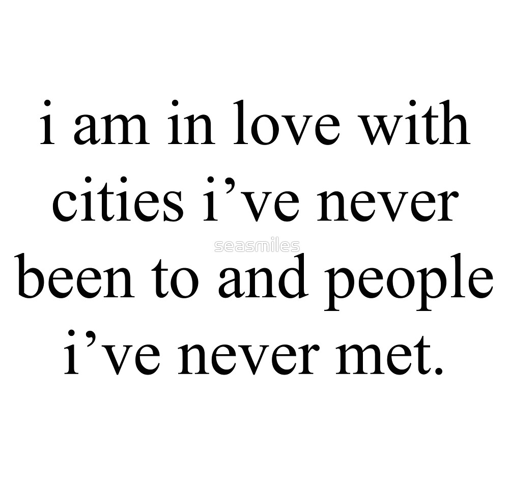 I am in love with cities I've never been to and people I've never met by seasmiles