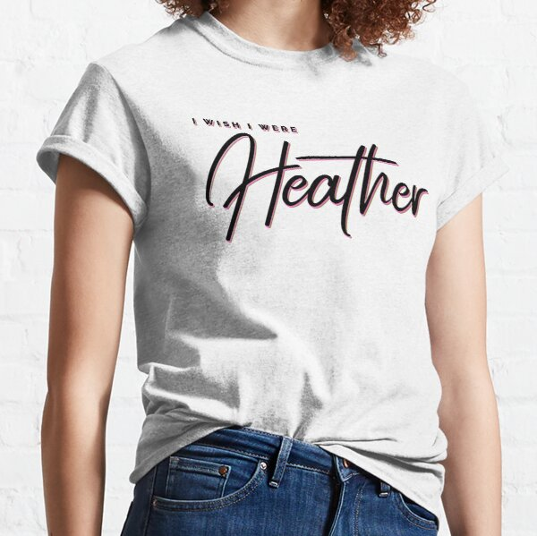 I wish I were Heather, Heather, I am Heather (Black Text) Classic T-Shirt