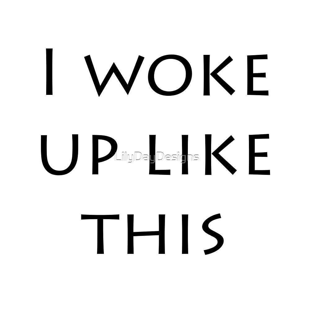 'I Woke Up Like This' Bold Simple Quote by LilyDayDesigns