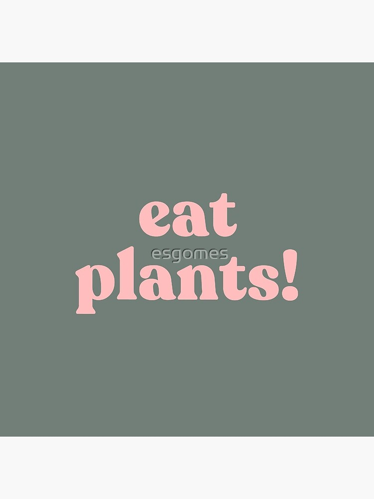 eat plants. by esgomes