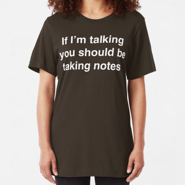 If I'm Talking You Should Be Taking Notes Slim Fit T-Shirt