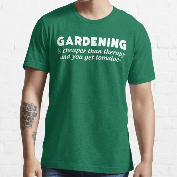 Gardening Is Cheaper Than Therapy and You Get Tomatoes Essential T-Shirt