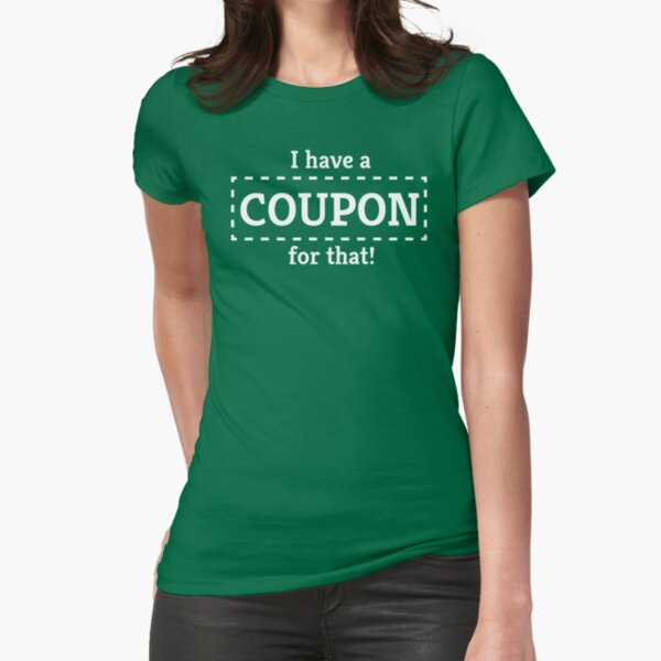 I Have a Coupon For That Fitted T-Shirt