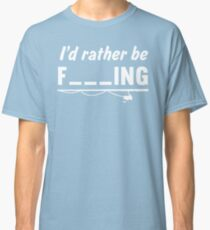 I'd Rather Be F---ing Classic T-Shirt