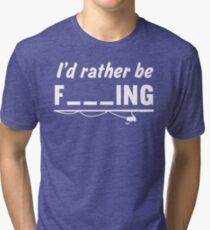 I'd Rather Be F---ing Tri-blend T-Shirt