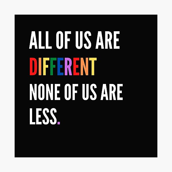 All of us are different non of us are less Photographic Print