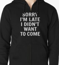 Sorry I'm Late I Didn't Want To Come Zipped Hoodie