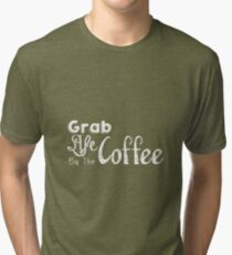 Grab Life By The Coffee Tri-blend T-Shirt
