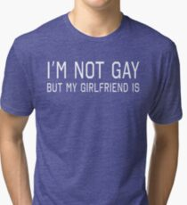 I'm Not Gay But My Girlfriend Is Tri-blend T-Shirt