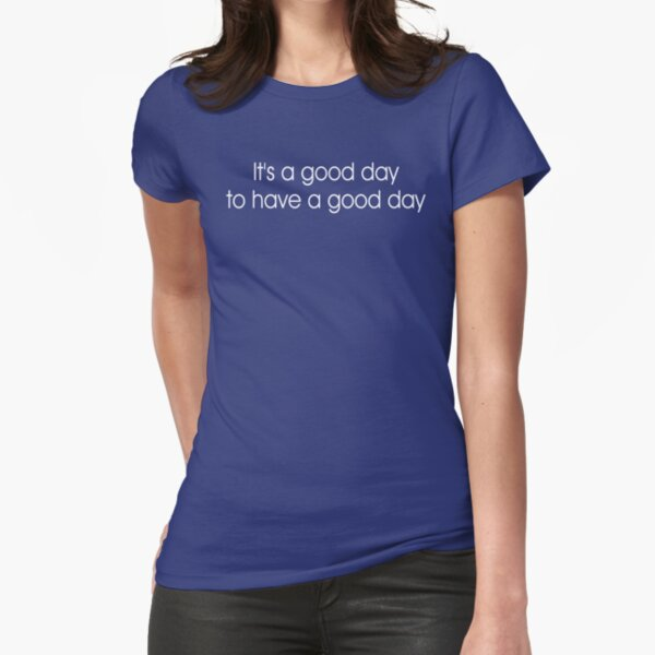 It's a Good Day to Have a Good Day Fitted T-Shirt