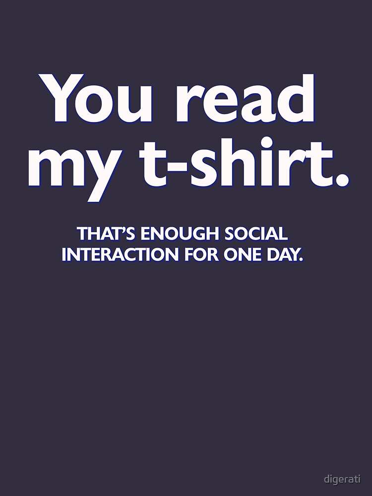 You read my t-shirt. That's enough social interaction for one day by digerati