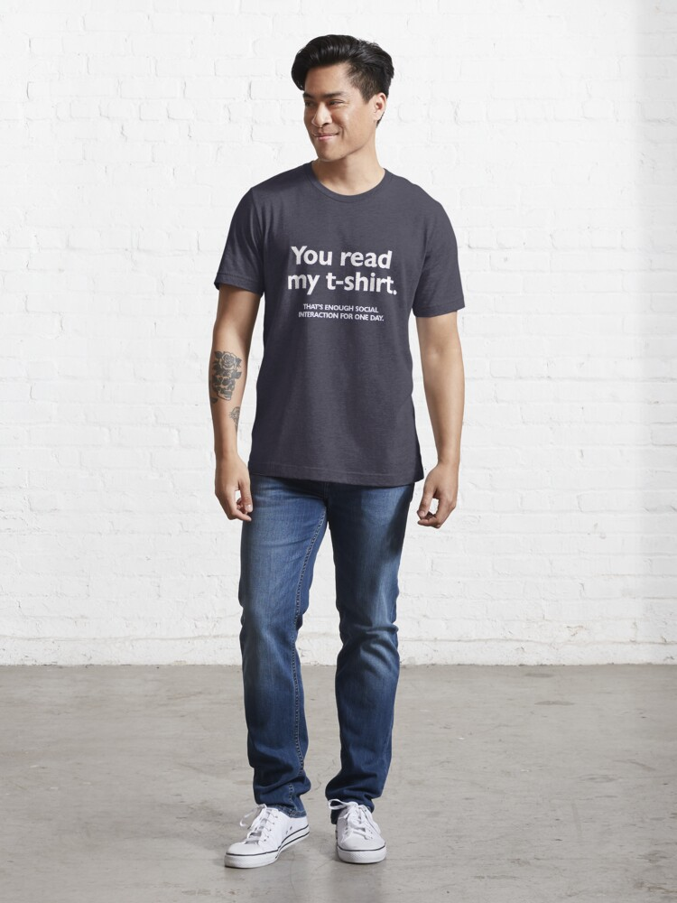 Alternate view of You read my t-shirt. That's enough social interaction for one day Essential T-Shirt