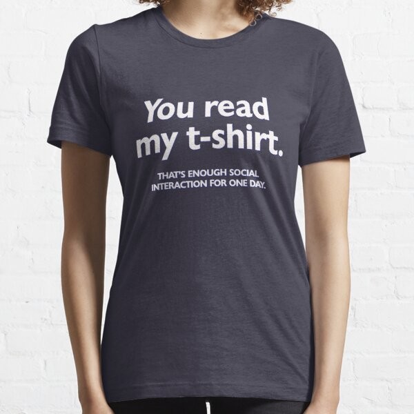 You read my t-shirt. That's enough social interaction for one day Essential T-Shirt