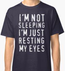 I'm Not Sleeping I'm Just Resting My Eyes Classic T-Shirt