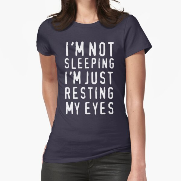 I'm Not Sleeping I'm Just Resting My Eyes Fitted T-Shirt