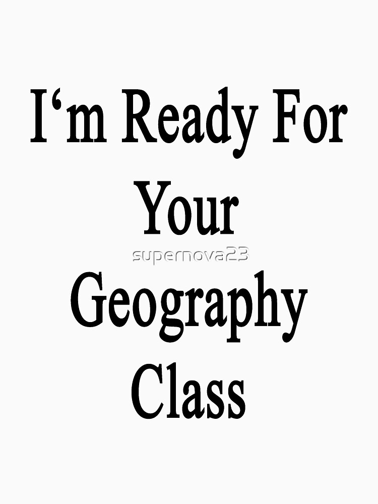 I'm Ready For Your Geography Class  by supernova23