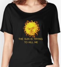 The Sun is Trying to Kill Me ! Women's Relaxed Fit T-Shirt