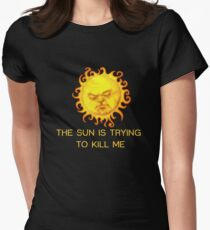 The Sun is Trying to Kill Me ! Women's Fitted T-Shirt